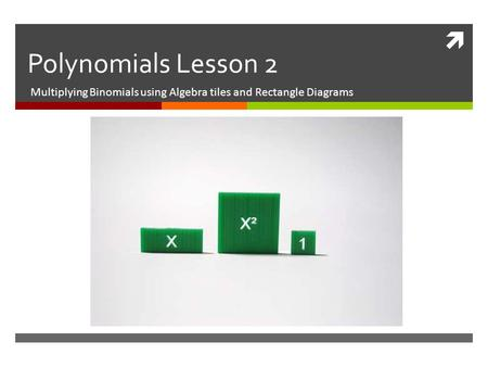  Polynomials Lesson 2 Multiplying Binomials using Algebra tiles and Rectangle Diagrams.