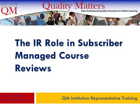 The IR Role in Subscriber Managed Course Reviews QM Institution Representative Training © MarylandOnline, Inc., 2010. All rights reserved.