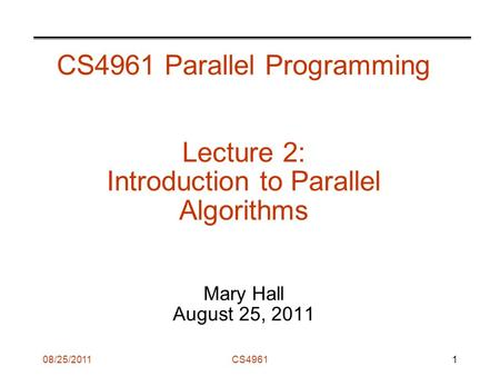 08/25/2011CS4961 CS4961 Parallel Programming Lecture 2: Introduction to Parallel Algorithms Mary Hall August 25, 2011 1.