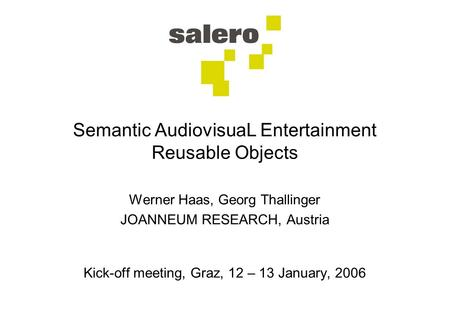 Semantic AudiovisuaL Entertainment Reusable Objects Werner Haas, Georg Thallinger JOANNEUM RESEARCH, Austria Kick-off meeting, Graz, 12 – 13 January, 2006.