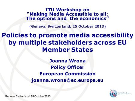 Geneva, Switzerland, 25 October 2013 Policies to promote media accessibility by multiple stakeholders across EU Member States Joanna Wrona Policy Officer.