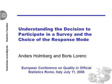 Understanding the Decision to Participate in a Survey and the Choice of the Response Mode Anders Holmberg and Boris Lorenc European Conference on Quality.