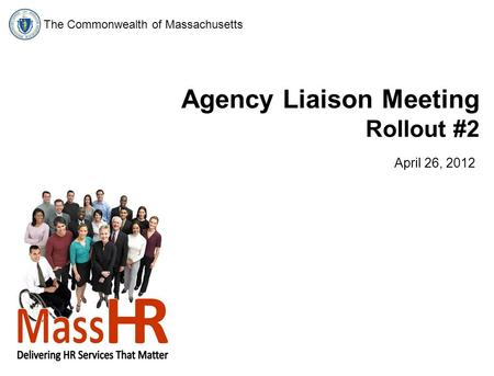 The Commonwealth of Massachusetts Agency Liaison Meeting Rollout #2 April 26, 2012.
