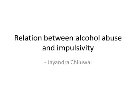 Relation between alcohol abuse and impulsivity - Jayandra Chiluwal.