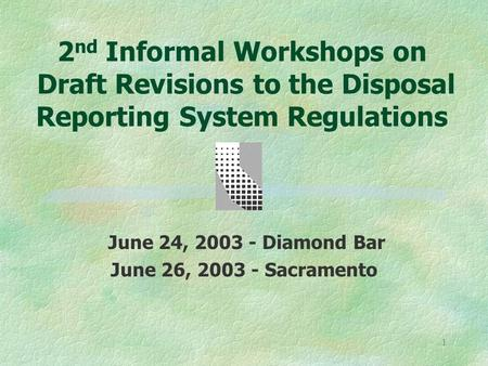 1 2 nd Informal Workshops on Draft Revisions to the Disposal Reporting System Regulations June 24, 2003 - Diamond Bar June 26, 2003 - Sacramento.