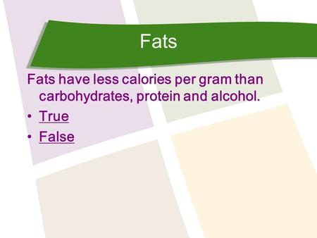 Fats Fats have less calories per gram than carbohydrates, protein and alcohol. True False.