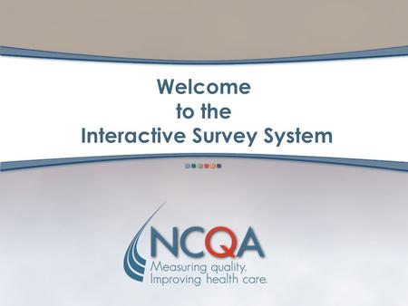 Welcome to the Interactive Survey System. 2 What Is the Interactive Survey System? Online, interactive version of the documents needed for NCQA accreditation,