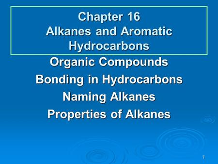 1 Chapter 16 Alkanes and Aromatic Hydrocarbons Organic Compounds Bonding in Hydrocarbons Naming Alkanes Properties of Alkanes.
