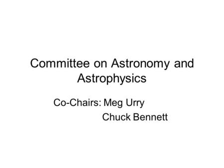 Committee on Astronomy and Astrophysics Co-Chairs: Meg Urry Chuck Bennett.