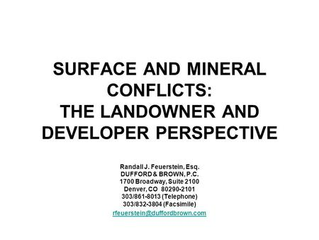 SURFACE AND MINERAL CONFLICTS: THE LANDOWNER AND DEVELOPER PERSPECTIVE Randall J. Feuerstein, Esq. DUFFORD & BROWN, P.C. 1700 Broadway, Suite 2100 Denver,