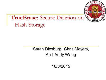 TrueErase: Secure Deletion on Flash Storage Sarah Diesburg, Chris Meyers, An-I Andy Wang 10/8/2015.