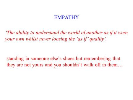 EMPATHY 'The ability to understand the world of another as if it were your own whilst never loosing the 'as if' quality'. standing in someone else's shoes.