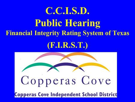 C.C.I.S.D. Public Hearing Financial Integrity Rating System of Texas (F.I.R.S.T.)