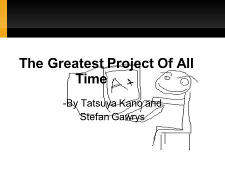 The Greatest Project Of All Time -By Tatsuya Kano and Stefan Gawrys.