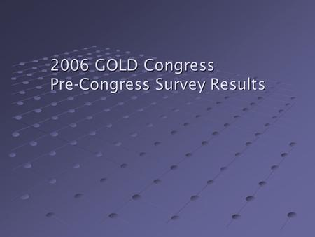 2006 GOLD Congress Pre-Congress Survey Results. To get a sense of where you all are coming from in terms of experience with IEEE and GOLD! To see what.