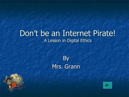 Don't be an Internet Pirate! A Lesson in Digital Ethics By Mrs. Grann.