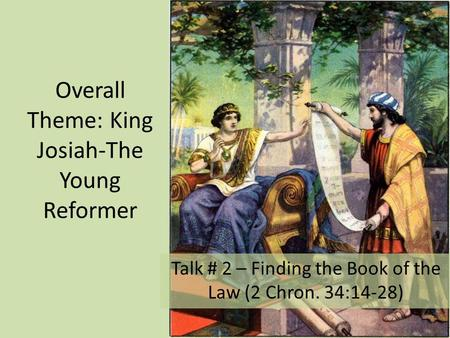 Overall Theme: King Josiah-The Young Reformer Talk # 2 – Finding the Book of the Law (2 Chron. 34:14-28)