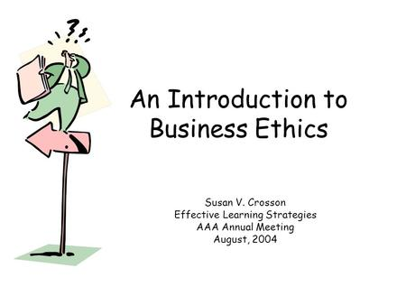 An Introduction to Business Ethics Susan V. Crosson Effective Learning Strategies AAA Annual Meeting August, 2004.