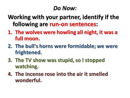 Do Now: Working with your partner, identify if the following are run-on sentences: 1.The wolves were howling all night, it was a full moon. 2.The bull's.