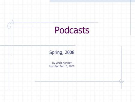 Podcasts Spring, 2008 By Linda Kenney Modified Feb. 6, 2008.