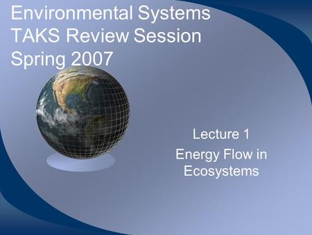 Environmental Systems TAKS Review Session Spring 2007 Lecture 1 Energy Flow in Ecosystems.
