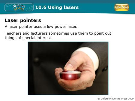 © Oxford University Press 2009 10.6 Using lasers Laser pointers A laser pointer uses a low power laser. Teachers and lecturers sometimes use them to point.