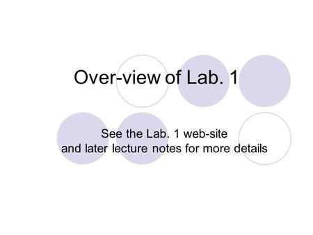 Over-view of Lab. 1 See the Lab. 1 web-site and later lecture notes for more details.