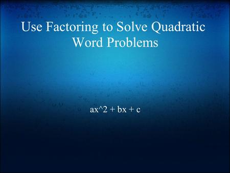 Use Factoring to Solve Quadratic Word Problems ax^2 + bx + c.
