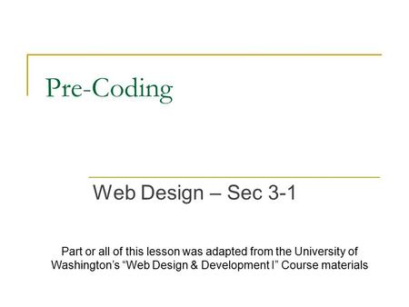 "Pre-Coding Web Design – Sec 3-1 Part or all of this lesson was adapted from the University of Washington's ""Web Design & Development I"" Course materials."