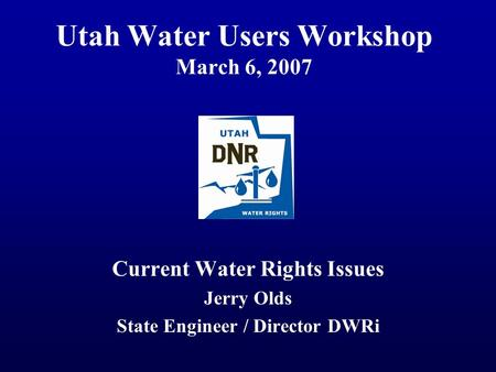 Utah Water Users Workshop March 6, 2007 Current Water Rights Issues Jerry Olds State Engineer / Director DWRi.