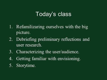 Today's class 1.Refamilizaring ourselves with the big picture. 2.Debriefing preliminary reflections and user research. 3.Characterizing the user/audience.