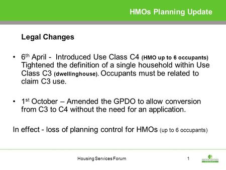 Housing Services Forum1 HMOs Planning Update Legal Changes 6 th April - Introduced Use Class C4 (HMO up to 6 occupants) Tightened the definition of a single.
