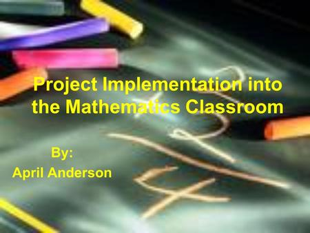 Project Implementation into the Mathematics Classroom By: April Anderson.