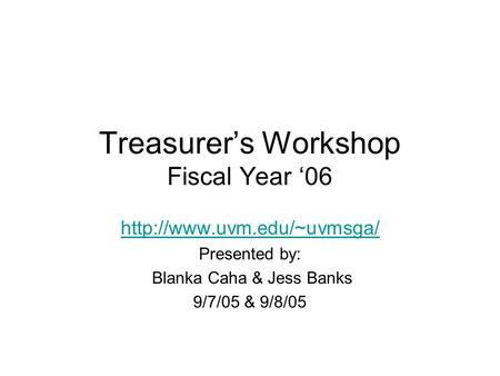 Treasurer's Workshop Fiscal Year '06  Presented by: Blanka Caha & Jess Banks 9/7/05 & 9/8/05.