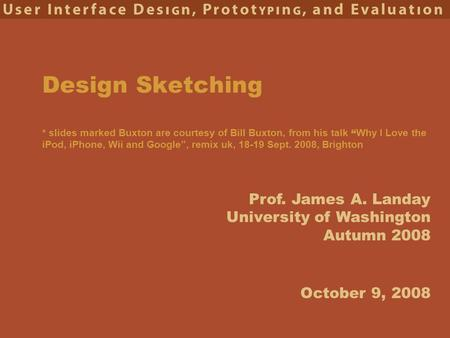 "Prof. James A. Landay University of Washington Autumn 2008 Design Sketching * slides marked Buxton are courtesy of Bill Buxton, from his talk "" Why I Love."