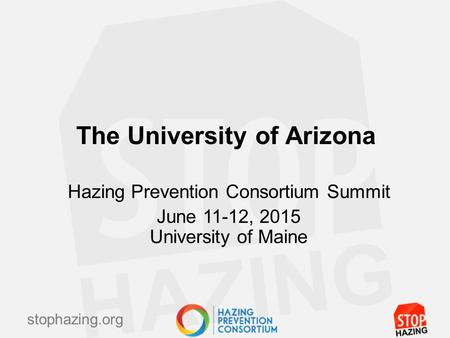 Stophazing.org The University of Arizona Hazing Prevention Consortium Summit June 11-12, 2015 University of Maine.