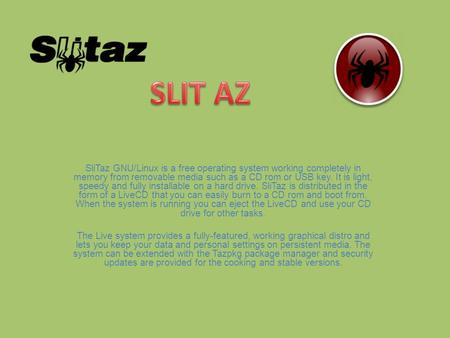 SliTaz GNU/Linux is a free operating system working completely in memory from removable media such as a CD rom or USB key. It is light, speedy and fully.