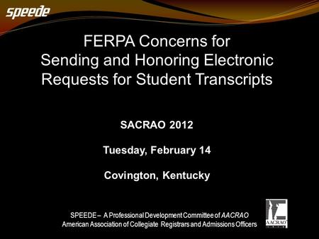 FERPA Concerns for Sending and Honoring Electronic Requests for Student Transcripts SACRAO 2012 Tuesday, February 14 Covington, Kentucky SPEEDE – A Professional.