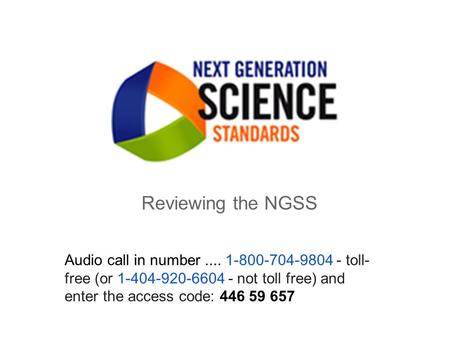 Reviewing the NGSS Audio call in number.... 1-800-704-9804 - toll- free (or 1-404-920-6604 - not toll free) and enter the access code: 446 59 657.