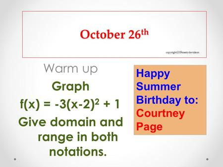 October 26 th copyright2009merrydavidson Warm up Graph f(x) = -3(x-2) 2 + 1 Give domain and range in both notations. Happy Summer Birthday to: Courtney.
