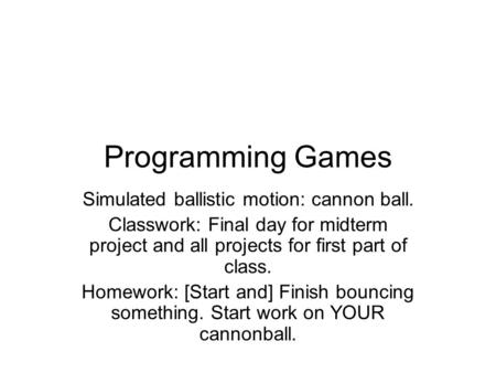 Programming Games Simulated ballistic motion: cannon ball. Classwork: Final day for midterm project and all projects for first part of class. Homework: