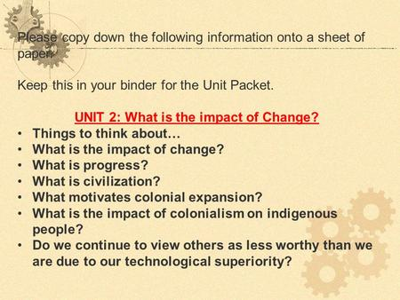 Please copy down the following information onto a sheet of paper. Keep this in your binder for the Unit Packet. UNIT 2: What is the impact of Change? Things.