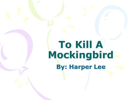 To Kill A Mockingbird By: Harper Lee. [A writer] should write about what he knows and write truthfully. —Harper Lee.