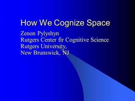 How We Cognize Space Zenon Pylyshyn Rutgers Center fir Cognitive Science Rutgers University, New Brunswick, NJ.