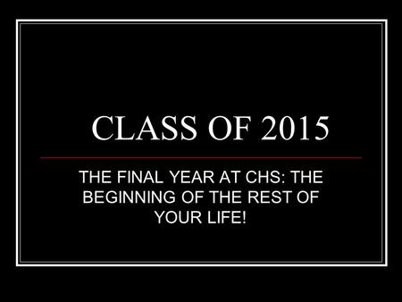 CLASS OF 2015 THE FINAL YEAR AT CHS: THE BEGINNING OF THE REST OF YOUR LIFE!