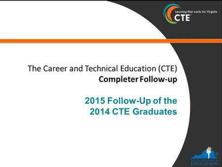 The Career and Technical Education (CTE) Completer Follow-up 2015 Follow-Up of the 2014 CTE Graduates.