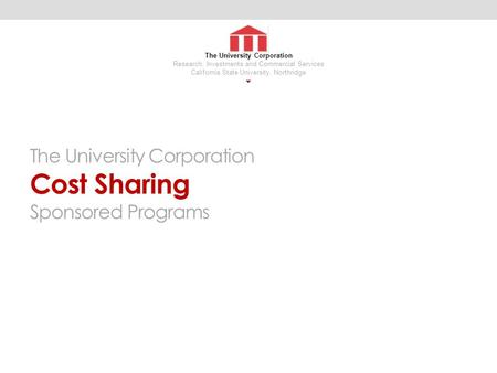 The University Corporation Cost Sharing Sponsored Programs The University Corporation Research, Investments and Commercial Services California State University,