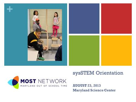 + sysSTEM Orientation AUGUST 23, 2013 Maryland Science Center.