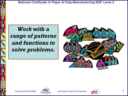 1 Commissioned by PAMSA and German Technical Co-Operation National Certificate in Paper & Pulp Manufacturing NQF Level 2 Work with a range of patterns.