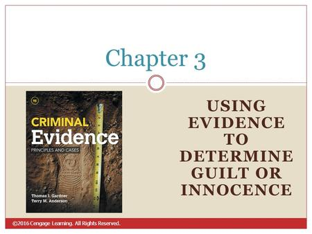 ©2016 Cengage Learning. All Rights Reserved. USING EVIDENCE TO DETERMINE GUILT OR INNOCENCE Chapter 3.